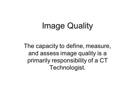 Image Quality The capacity to define, measure, and assess image quality is a primarily responsibility of a CT Technologist.