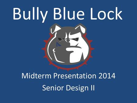 Bully Blue Lock Midterm Presentation 2014 Senior Design II.