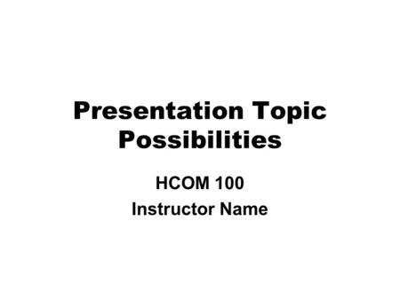 Presentation Topic Possibilities HCOM 100 Instructor Name.