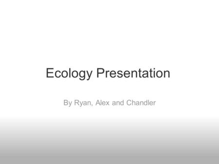 Ecology Presentation By Ryan, Alex and Chandler. Populations Population: A local group of organisms of one species.