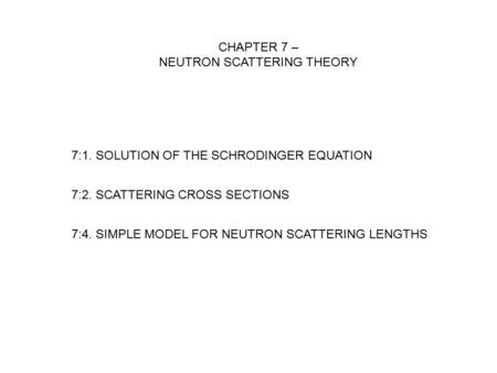 7:4. SIMPLE MODEL FOR NEUTRON SCATTERING LENGTHS CHAPTER 7 – NEUTRON SCATTERING THEORY 7:1. SOLUTION OF THE SCHRODINGER EQUATION 7:2. SCATTERING CROSS.