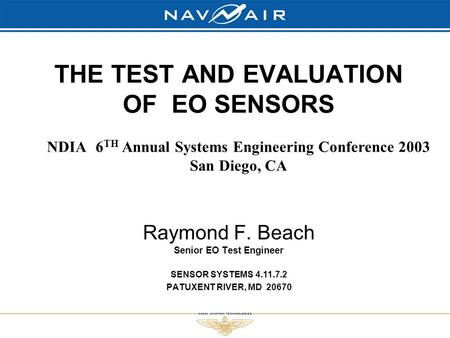 THE TEST AND EVALUATION OF EO SENSORS Raymond F. Beach Senior EO Test Engineer SENSOR SYSTEMS 4.11.7.2 PATUXENT RIVER, MD 20670 NDIA 6 TH Annual Systems.
