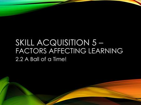 SKILL ACQUISITION 5 – FACTORS AFFECTING LEARNING 2.2 A Ball of a Time!