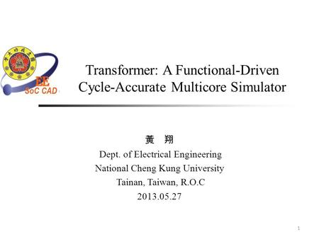 Transformer: A Functional-Driven Cycle-Accurate Multicore Simulator 1 黃 翔 Dept. of Electrical Engineering National Cheng Kung University Tainan, Taiwan,