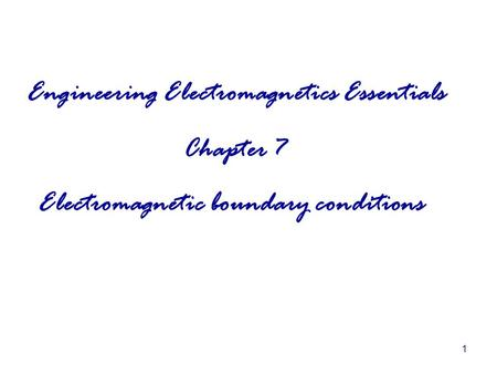 1 Engineering <strong>Electromagnetics</strong> Essentials Chapter 7 <strong>Electromagnetic</strong> boundary conditions.