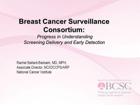 Breast Cancer Surveillance Consortium: Progress in Understanding Screening Delivery and Early Detection Rachel Ballard-Barbash, MD, MPH, Associate Director,