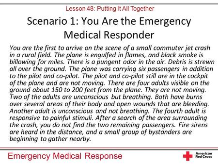Emergency Medical Response Scenario 1: You Are the Emergency Medical Responder You are the first to arrive on the scene of a small commuter jet crash in.