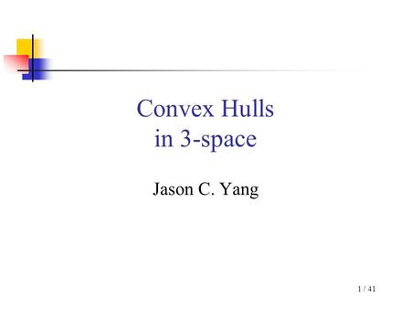 1 / 41 Convex Hulls in 3-space Jason C. Yang. 2 / 41 Problem Statement Given P: set of n points in 3-space Return: –Convex hull of P: CH (P) –Smallest.