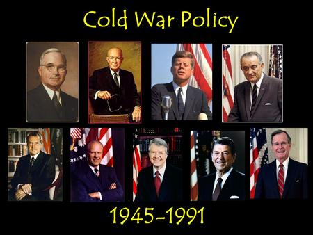 Cold War Policy 1945-1991 Cold War Policy 1945-1991.