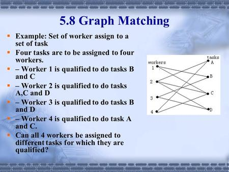 5.8 Graph Matching  Example: Set of worker assign to a set of task  Four tasks are to be assigned to four workers.  – Worker 1 is qualified to do tasks.
