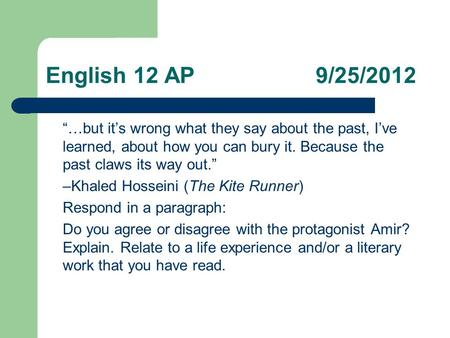 "English 12 AP 9/25/2012 ""…but it's wrong what they say about the past, I've learned, about how you can bury it. Because the past claws its way out."" –Khaled."