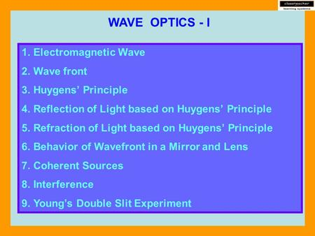 WAVE OPTICS - I 1.Electromagnetic Wave 2.Wave front 3.Huygens' Principle 4.Reflection of Light based on Huygens' Principle 5.Refraction of Light based.