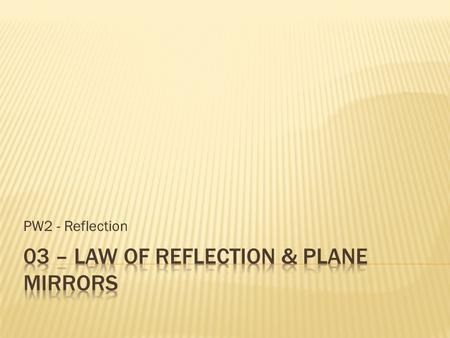 PW2 - Reflection.  The angle of incidence is equal to the angle of reflection.  The incident ray, reflected ray, and normal all line in the same plane.