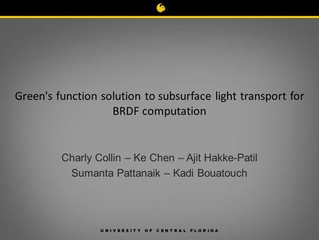 Green's function solution to subsurface light transport for BRDF computation Charly Collin – Ke Chen – Ajit Hakke-Patil Sumanta Pattanaik – Kadi Bouatouch.