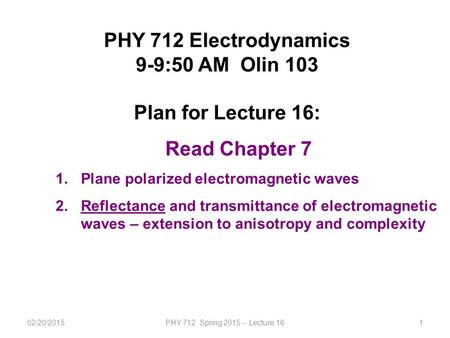 02/20/2015PHY 712 Spring 2015 -- Lecture 161 PHY 712 Electrodynamics 9-9:50 AM Olin 103 Plan for Lecture 16: Read Chapter 7 1.Plane polarized electromagnetic.