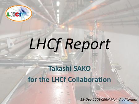 LHCf Report Takashi SAKO for the LHCf Collaboration 18-Dec-2009 CERN Main Auditorium.
