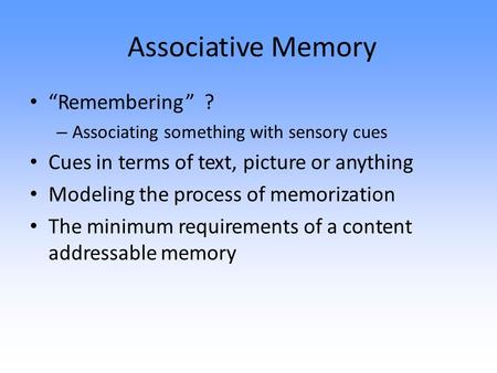 "<strong>Associative</strong> Memory ""Remembering""? – <strong>Associating</strong> something with sensory cues Cues in terms of text, picture or anything Modeling the process of memorization."