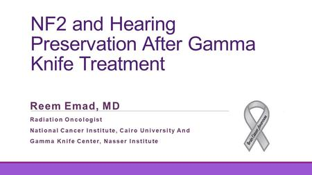 NF2 and Hearing Preservation After Gamma Knife Treatment Reem Emad, MD Radiation Oncologist National Cancer Institute, Cairo University And Gamma Knife.