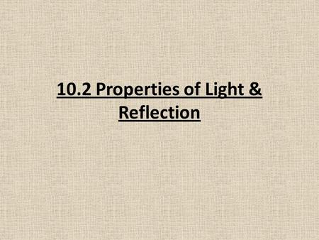 10.2 Properties of Light & Reflection. The Behaviour of Light: A reflection is the change in direction of a wave when it reaches the surface and bounces.