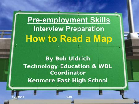 Fall 2012WBL Pre-employment Skills Interview Preparation How to Read a Map By Bob Uldrich Technology Education & WBL Coordinator Kenmore East High School.