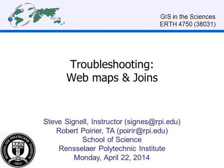 Troubleshooting: Web maps & Joins Steve Signell, Instructor Robert Poirier, TA School of Science Rensselaer Polytechnic.