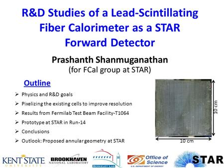 R&D Studies of a Lead-Scintillating Fiber Calorimeter as a STAR Forward Detector Prashanth Shanmuganathan (for FCal group at STAR)  Physics and R&D goals.