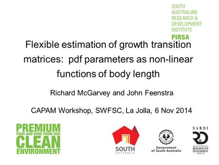 Flexible estimation of growth transition matrices: pdf parameters as non-linear functions of body length Richard McGarvey and John Feenstra CAPAM Workshop,
