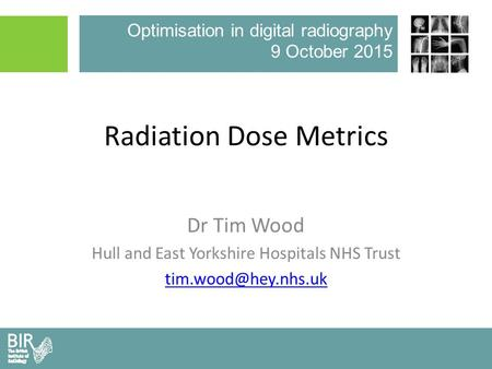 Optimisation in digital radiography 9 October 2015 Radiation Dose Metrics Dr Tim Wood Hull and East Yorkshire Hospitals NHS Trust