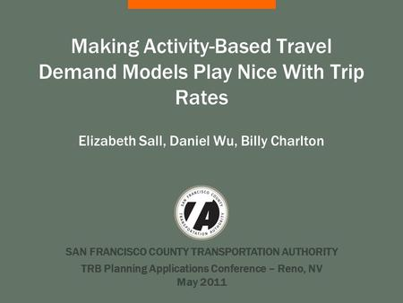 SAN FRANCISCO COUNTY TRANSPORTATION AUTHORITY Making Activity-Based Travel Demand Models Play Nice With Trip Rates Elizabeth Sall, Daniel Wu, Billy Charlton.