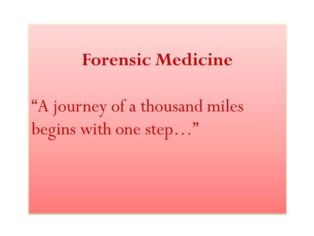 "Forensic Medicine ""A journey of a thousand miles begins with one step…"" Forensic Medicine ""A journey of a thousand miles begins with one step…"""