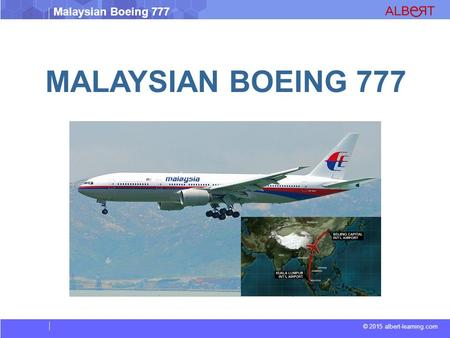© 2015 albert-learning.com Malaysian Boeing 777 MALAYSIAN BOEING 777.