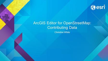ArcGIS Editor for OpenStreetMap: Contributing Data Christine White.