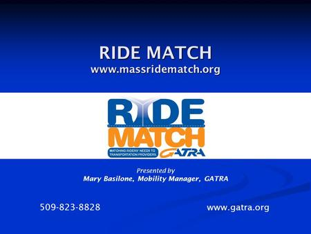 RIDE MATCH www.massridematch.org 509-823-8828 www.gatra.org Presented by Mary Basilone, Mobility Manager, GATRA.