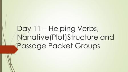 Day 11 – Helping Verbs, Narrative(Plot)Structure and Passage Packet Groups.
