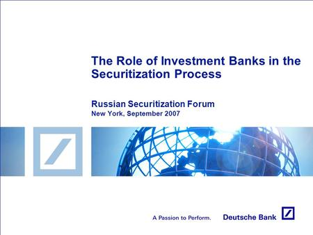 The Role of Investment Banks in the Securitization Process Russian Securitization Forum New York, September 2007.
