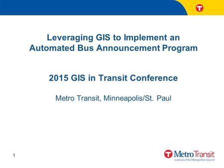 Leveraging GIS to Implement an Automated Bus Announcement Program 1 2015 GIS in Transit Conference Metro Transit, Minneapolis/St. Paul.