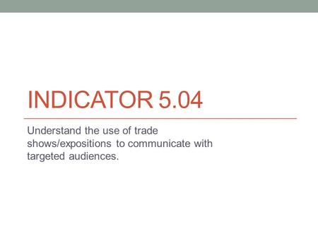 INDICATOR 5.04 Understand the use of trade shows/expositions to communicate with targeted audiences.