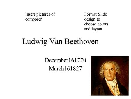 Ludwig Van Beethoven December161770 March161827 Insert pictures of composer Format Slide design to choose colors and layout.