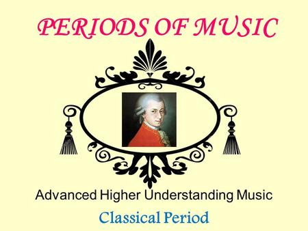 PERIODS OF MUSIC Advanced Higher Understanding Music Classical Period.