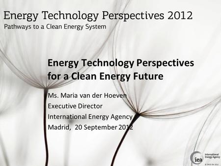 © OECD/IEA 2012 Energy Technology Perspectives for a Clean Energy Future Ms. Maria van der Hoeven Executive Director International Energy Agency Madrid,