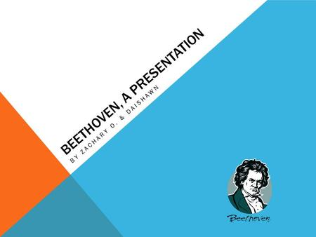 BEETHOVEN, A PRESENTATION BY ZACHARY O. & DAISHAWN.