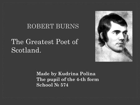 ROBERT BURNS The Greatest Poet of Scotland. Made by Kudrina Polina The pupil of the 4-th form School № 574.