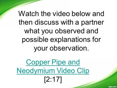 Watch the video below and then discuss with a partner what you observed and possible explanations for your observation. Copper Pipe and Neodymium Video.