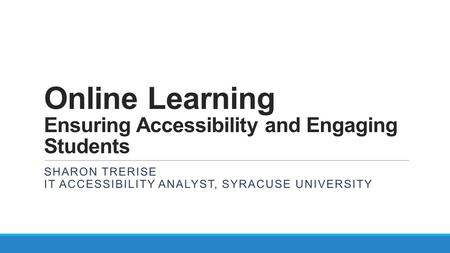 Online Learning Ensuring Accessibility and Engaging Students SHARON TRERISE IT ACCESSIBILITY ANALYST, SYRACUSE UNIVERSITY.