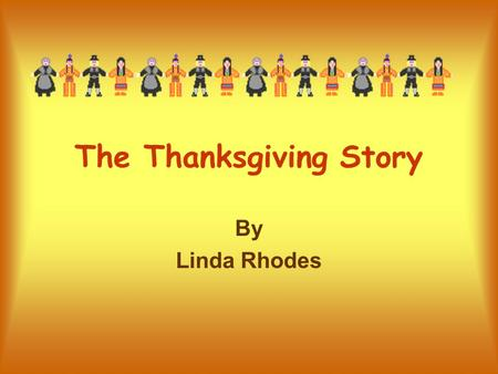 The Thanksgiving Story By Linda Rhodes. Introduction We are going to learn a few facts about Pilgrims, Indians, and the first Thanksgiving Harvest Celebration.