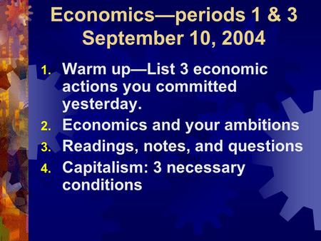 Economics—periods 1 & 3 September 10, 2004 1. Warm up—List 3 economic actions you committed yesterday. 2. Economics and your ambitions 3. Readings, notes,
