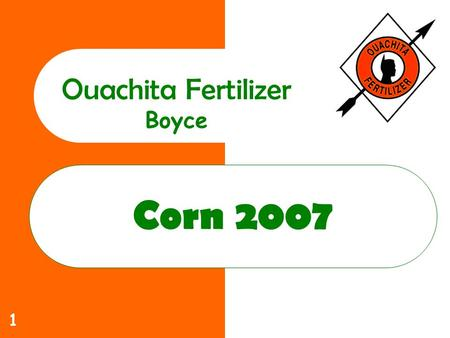 1 Corn 2007 Ouachita Fertilizer Boyce. 2 Ouachita Commitment to you Increase yields Lower costs Help solve those production problems that limit profitability.