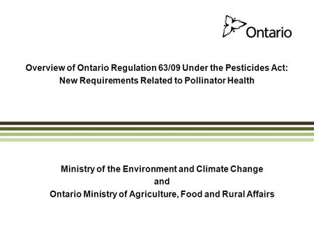 Overview of Ontario Regulation 63/09 Under the Pesticides Act: New Requirements Related to Pollinator Health Ministry of the Environment and Climate Change.