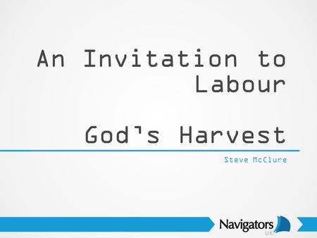 An Invitation to Labour God's Harvest Steve McClure.