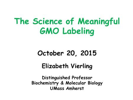 The Science of Meaningful GMO Labeling October 20, 2015 Elizabeth Vierling Distinguished Professor Biochemistry & Molecular Biology UMass Amherst.